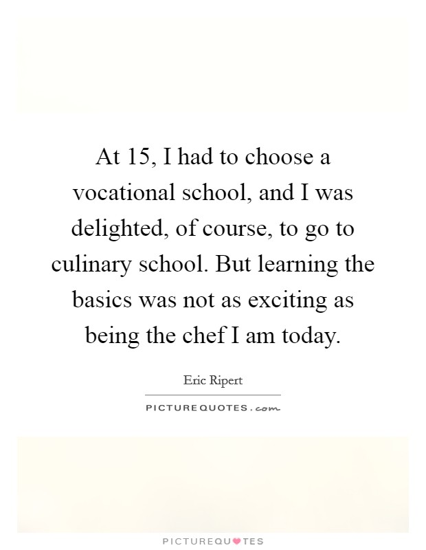 At 15, I had to choose a vocational school, and I was delighted, of course, to go to culinary school. But learning the basics was not as exciting as being the chef I am today Picture Quote #1