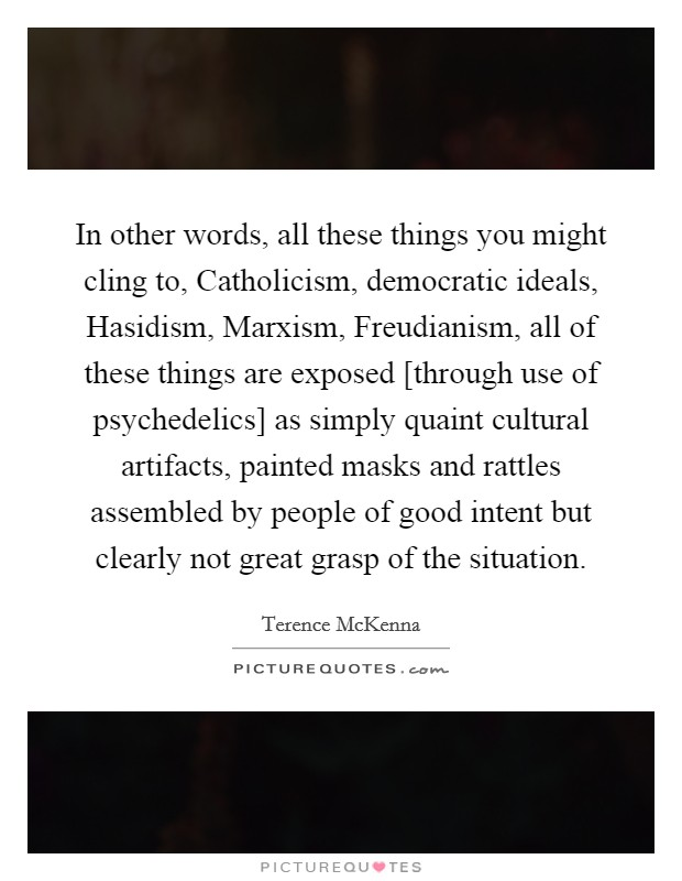 In other words, all these things you might cling to, Catholicism, democratic ideals, Hasidism, Marxism, Freudianism, all of these things are exposed [through use of psychedelics] as simply quaint cultural artifacts, painted masks and rattles assembled by people of good intent but clearly not great grasp of the situation Picture Quote #1