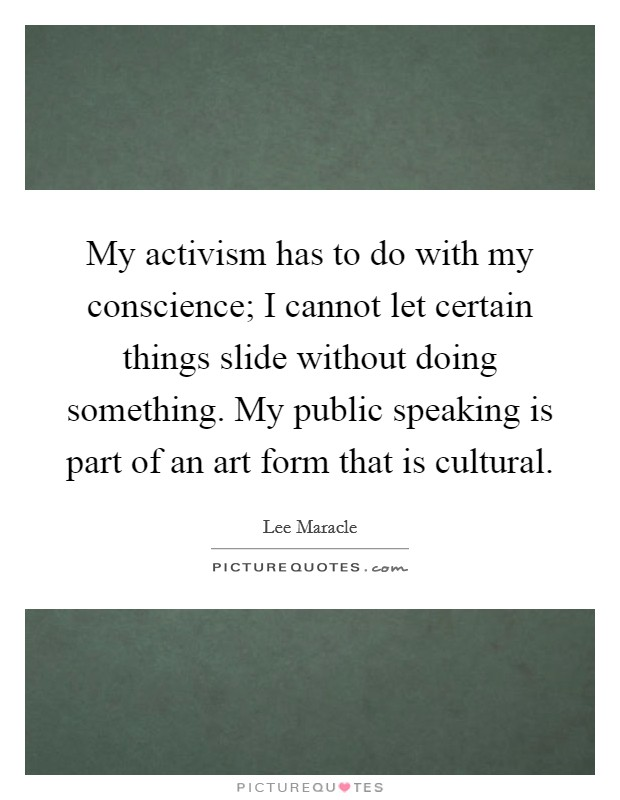 My activism has to do with my conscience; I cannot let certain things slide without doing something. My public speaking is part of an art form that is cultural Picture Quote #1