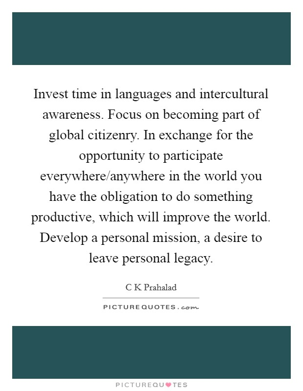 Invest time in languages and intercultural awareness. Focus on becoming part of global citizenry. In exchange for the opportunity to participate everywhere/anywhere in the world you have the obligation to do something productive, which will improve the world. Develop a personal mission, a desire to leave personal legacy Picture Quote #1