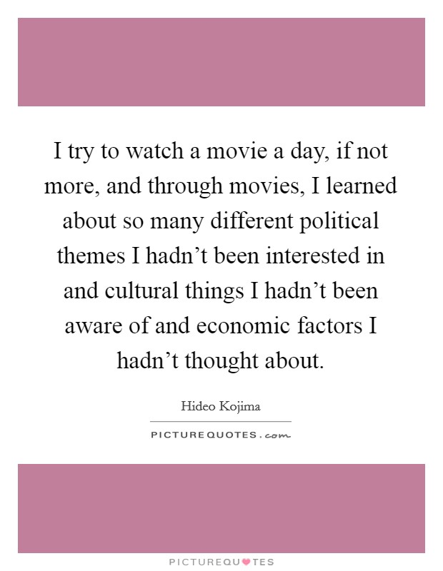 I try to watch a movie a day, if not more, and through movies, I learned about so many different political themes I hadn't been interested in and cultural things I hadn't been aware of and economic factors I hadn't thought about. Picture Quote #1