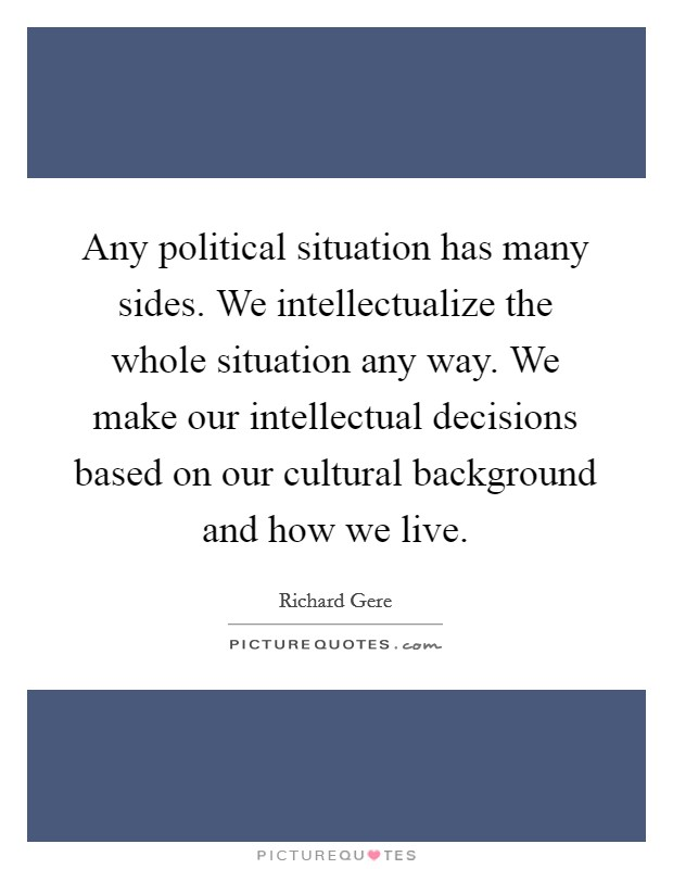 Any political situation has many sides. We intellectualize the whole situation any way. We make our intellectual decisions based on our cultural background and how we live Picture Quote #1