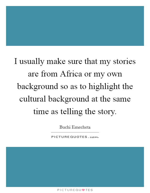 I usually make sure that my stories are from Africa or my own background so as to highlight the cultural background at the same time as telling the story Picture Quote #1