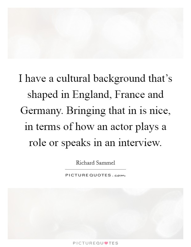 I have a cultural background that's shaped in England, France and Germany. Bringing that in is nice, in terms of how an actor plays a role or speaks in an interview Picture Quote #1
