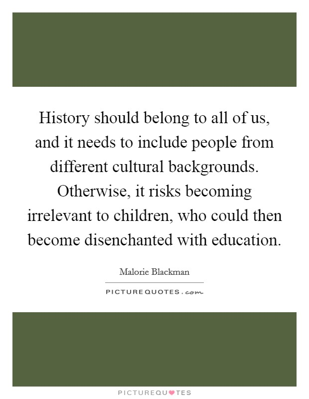 History should belong to all of us, and it needs to include people from different cultural backgrounds. Otherwise, it risks becoming irrelevant to children, who could then become disenchanted with education Picture Quote #1