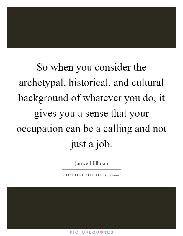 So when you consider the archetypal, historical, and cultural background of whatever you do, it gives you a sense that your occupation can be a calling and not just a job Picture Quote #1