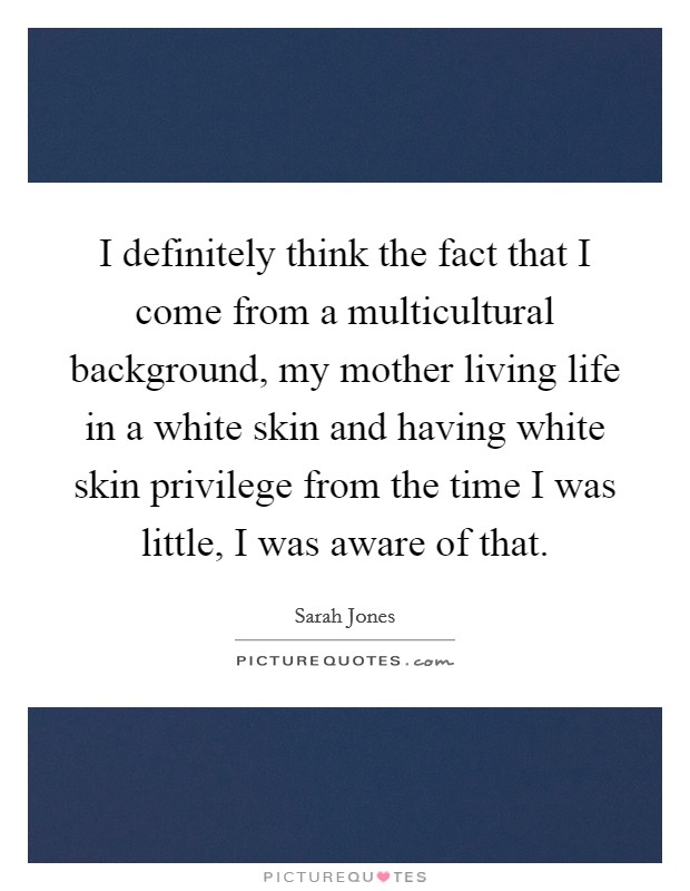 I definitely think the fact that I come from a multicultural background, my mother living life in a white skin and having white skin privilege from the time I was little, I was aware of that Picture Quote #1