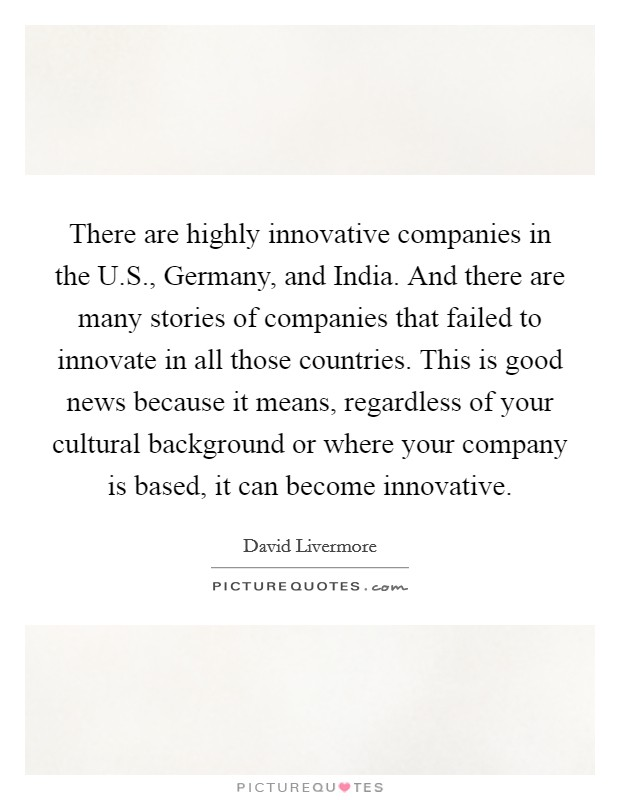 There are highly innovative companies in the U.S., Germany, and India. And there are many stories of companies that failed to innovate in all those countries. This is good news because it means, regardless of your cultural background or where your company is based, it can become innovative Picture Quote #1