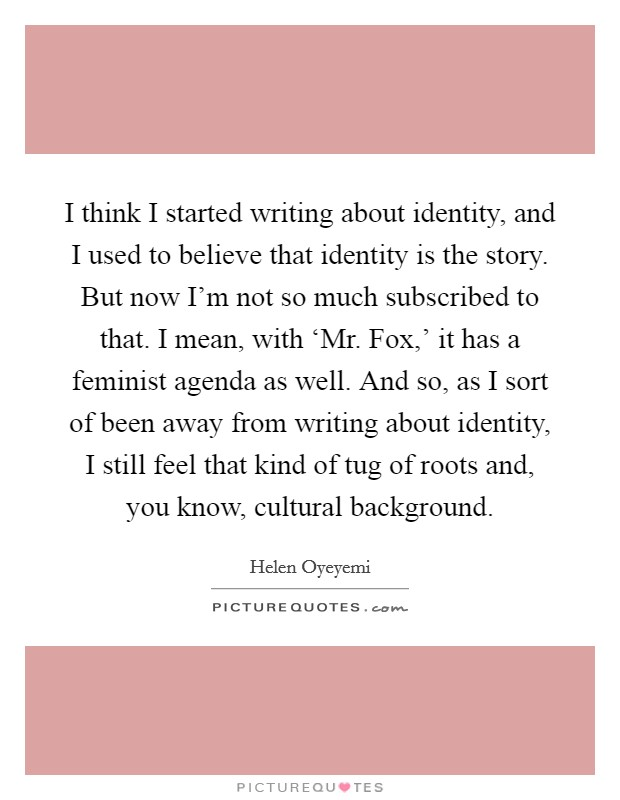 I think I started writing about identity, and I used to believe that identity is the story. But now I'm not so much subscribed to that. I mean, with 'Mr. Fox,' it has a feminist agenda as well. And so, as I sort of been away from writing about identity, I still feel that kind of tug of roots and, you know, cultural background Picture Quote #1