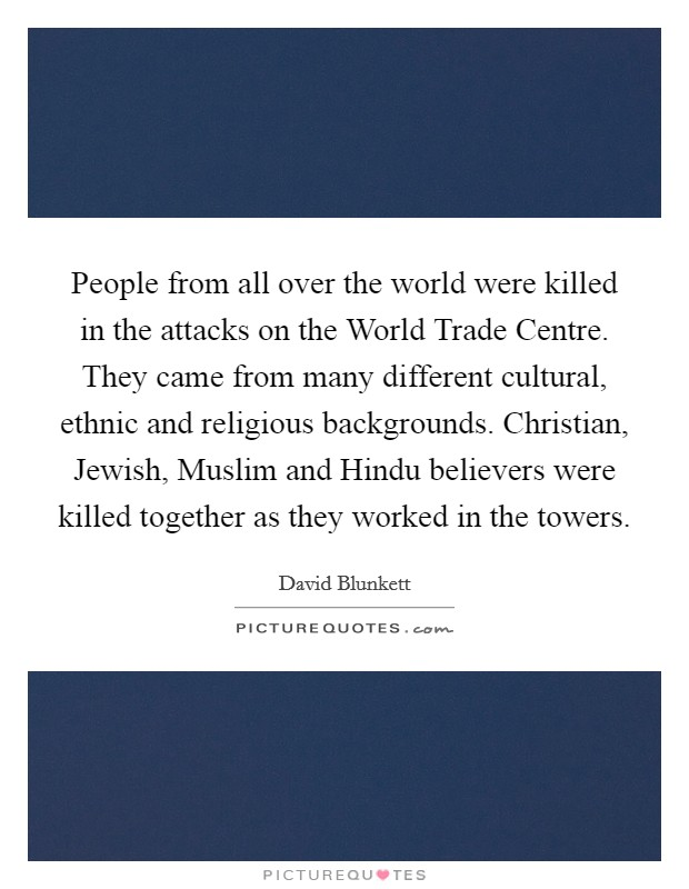 People from all over the world were killed in the attacks on the World Trade Centre. They came from many different cultural, ethnic and religious backgrounds. Christian, Jewish, Muslim and Hindu believers were killed together as they worked in the towers Picture Quote #1