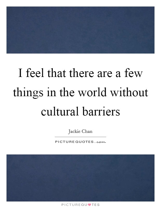I feel that there are a few things in the world without cultural barriers Picture Quote #1