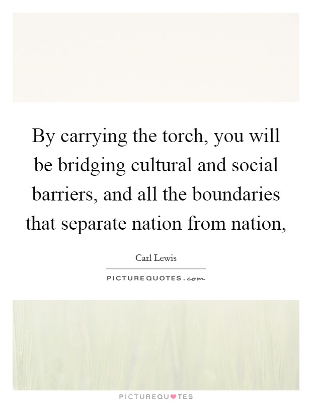 By carrying the torch, you will be bridging cultural and social barriers, and all the boundaries that separate nation from nation, Picture Quote #1