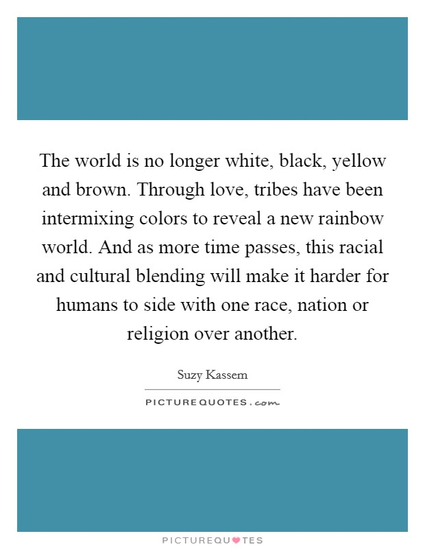 The world is no longer white, black, yellow and brown. Through love, tribes have been intermixing colors to reveal a new rainbow world. And as more time passes, this racial and cultural blending will make it harder for humans to side with one race, nation or religion over another Picture Quote #1