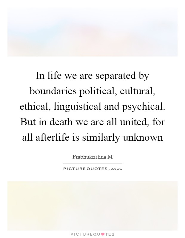 In life we are separated by boundaries political, cultural, ethical, linguistical and psychical. But in death we are all united, for all afterlife is similarly unknown Picture Quote #1