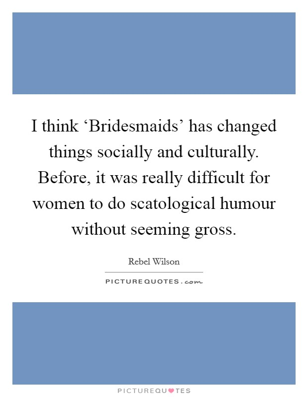 I think 'Bridesmaids' has changed things socially and culturally. Before, it was really difficult for women to do scatological humour without seeming gross. Picture Quote #1