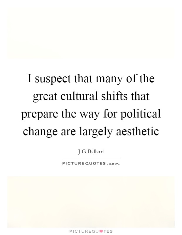 I suspect that many of the great cultural shifts that prepare the way for political change are largely aesthetic Picture Quote #1