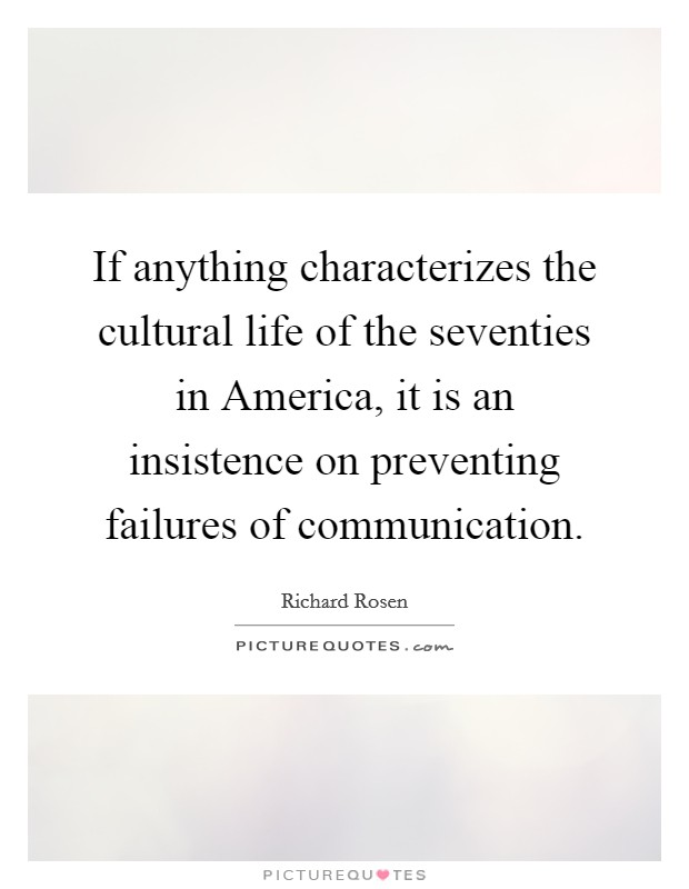 If anything characterizes the cultural life of the seventies in America, it is an insistence on preventing failures of communication Picture Quote #1
