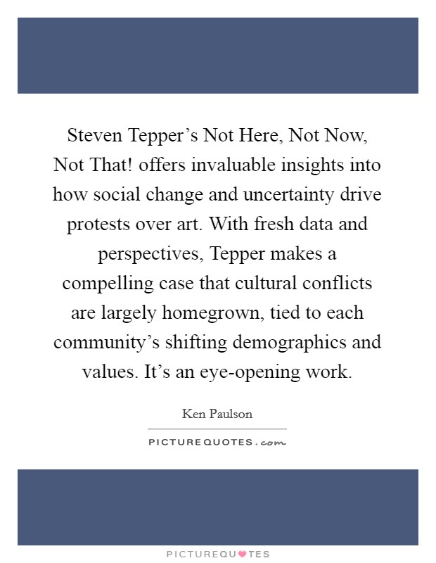 Steven Tepper's Not Here, Not Now, Not That! offers invaluable insights into how social change and uncertainty drive protests over art. With fresh data and perspectives, Tepper makes a compelling case that cultural conflicts are largely homegrown, tied to each community's shifting demographics and values. It's an eye-opening work Picture Quote #1