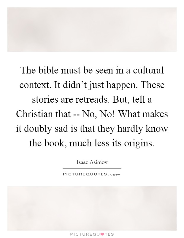 The bible must be seen in a cultural context. It didn't just happen. These stories are retreads. But, tell a Christian that -- No, No! What makes it doubly sad is that they hardly know the book, much less its origins Picture Quote #1