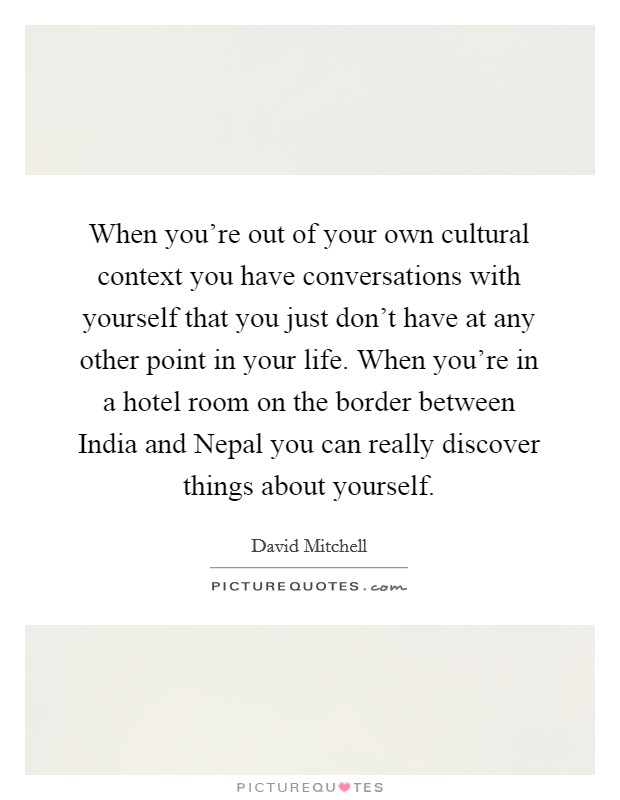 When you're out of your own cultural context you have conversations with yourself that you just don't have at any other point in your life. When you're in a hotel room on the border between India and Nepal you can really discover things about yourself Picture Quote #1