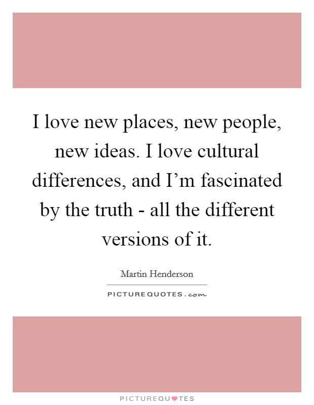 I love new places, new people, new ideas. I love cultural differences, and I'm fascinated by the truth - all the different versions of it Picture Quote #1