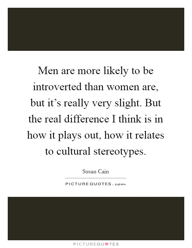 Men are more likely to be introverted than women are, but it's really very slight. But the real difference I think is in how it plays out, how it relates to cultural stereotypes Picture Quote #1