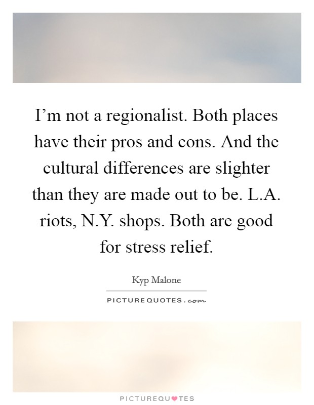 I'm not a regionalist. Both places have their pros and cons. And the cultural differences are slighter than they are made out to be. L.A. riots, N.Y. shops. Both are good for stress relief. Picture Quote #1