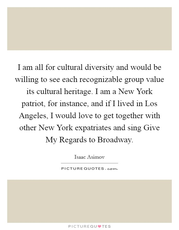 I am all for cultural diversity and would be willing to see each recognizable group value its cultural heritage. I am a New York patriot, for instance, and if I lived in Los Angeles, I would love to get together with other New York expatriates and sing Give My Regards to Broadway Picture Quote #1