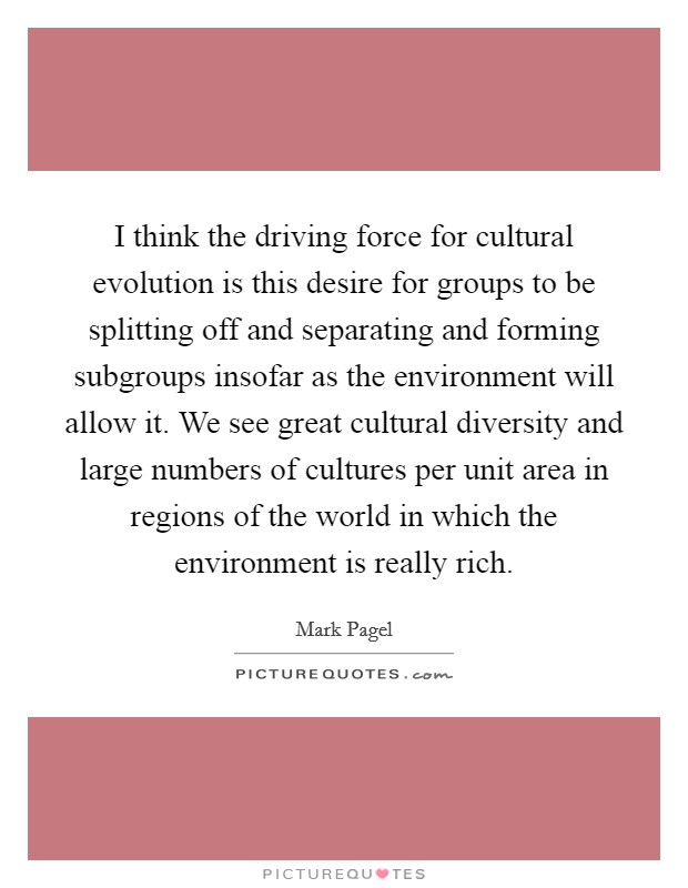 I think the driving force for cultural evolution is this desire for groups to be splitting off and separating and forming subgroups insofar as the environment will allow it. We see great cultural diversity and large numbers of cultures per unit area in regions of the world in which the environment is really rich. Picture Quote #1