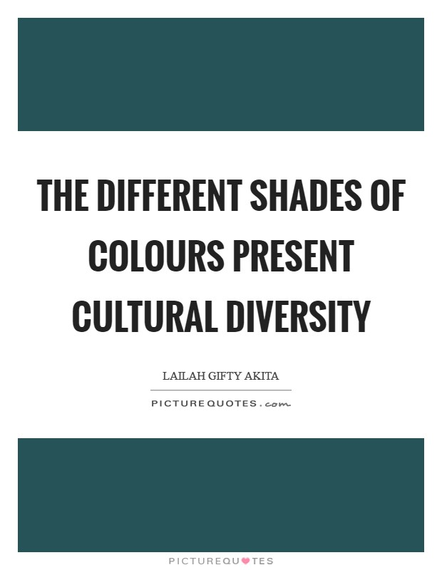 The different shades of colours present cultural diversity Picture Quote #1