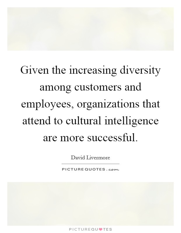 Given the increasing diversity among customers and employees, organizations that attend to cultural intelligence are more successful Picture Quote #1