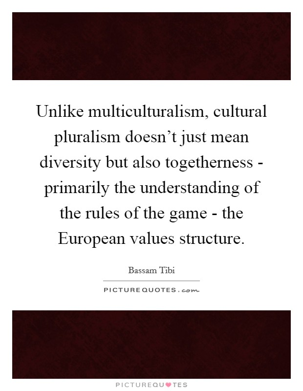 Unlike multiculturalism, cultural pluralism doesn't just mean diversity but also togetherness - primarily the understanding of the rules of the game - the European values structure Picture Quote #1
