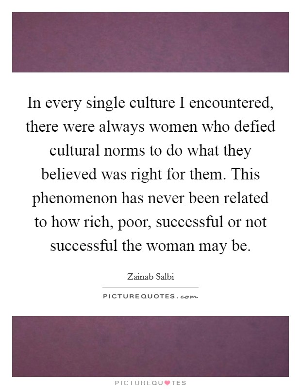 In every single culture I encountered, there were always women who defied cultural norms to do what they believed was right for them. This phenomenon has never been related to how rich, poor, successful or not successful the woman may be Picture Quote #1