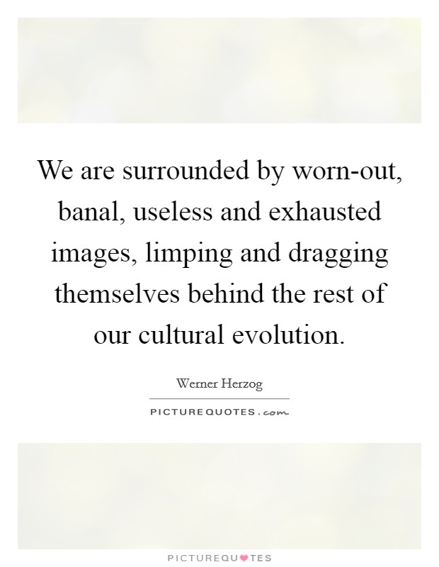We are surrounded by worn-out, banal, useless and exhausted images, limping and dragging themselves behind the rest of our cultural evolution Picture Quote #1