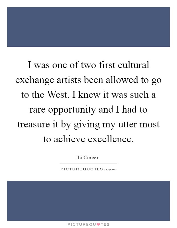 I was one of two first cultural exchange artists been allowed to go to the West. I knew it was such a rare opportunity and I had to treasure it by giving my utter most to achieve excellence Picture Quote #1