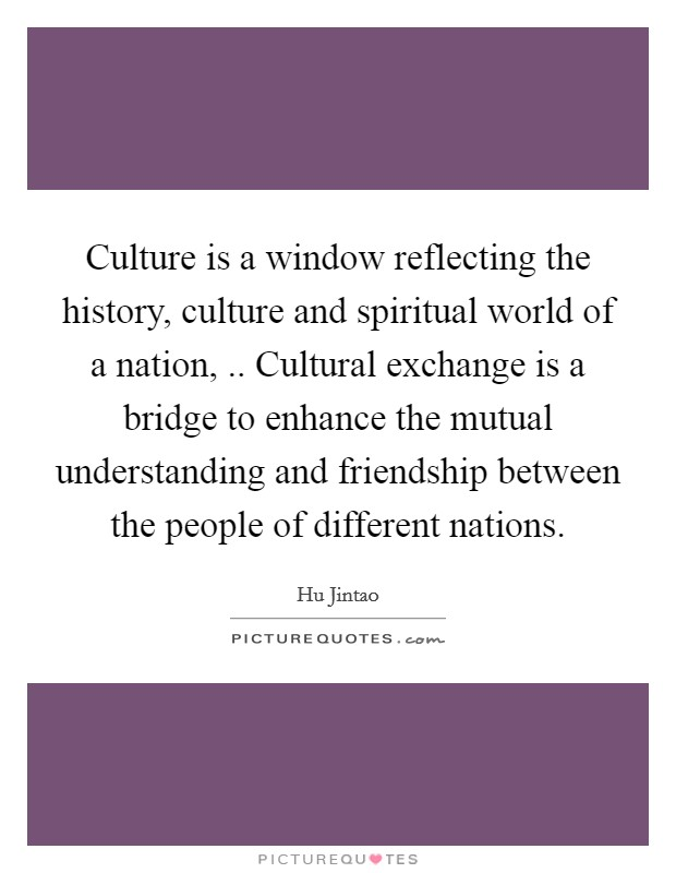 Culture is a window reflecting the history, culture and spiritual world of a nation, .. Cultural exchange is a bridge to enhance the mutual understanding and friendship between the people of different nations Picture Quote #1