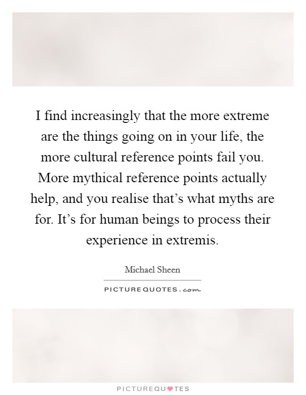 I find increasingly that the more extreme are the things going on in your life, the more cultural reference points fail you. More mythical reference points actually help, and you realise that's what myths are for. It's for human beings to process their experience in extremis Picture Quote #1