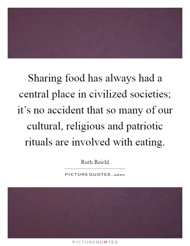 Sharing food has always had a central place in civilized societies; it's no accident that so many of our cultural, religious and patriotic rituals are involved with eating Picture Quote #1