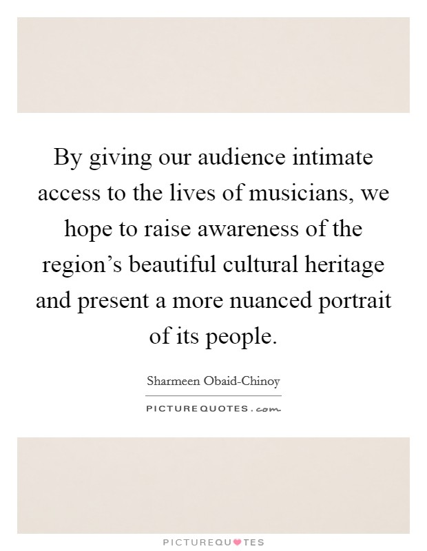 By giving our audience intimate access to the lives of musicians, we hope to raise awareness of the region's beautiful cultural heritage and present a more nuanced portrait of its people Picture Quote #1