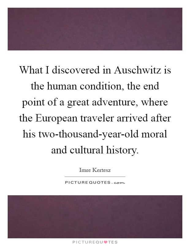 What I discovered in Auschwitz is the human condition, the end point of a great adventure, where the European traveler arrived after his two-thousand-year-old moral and cultural history Picture Quote #1