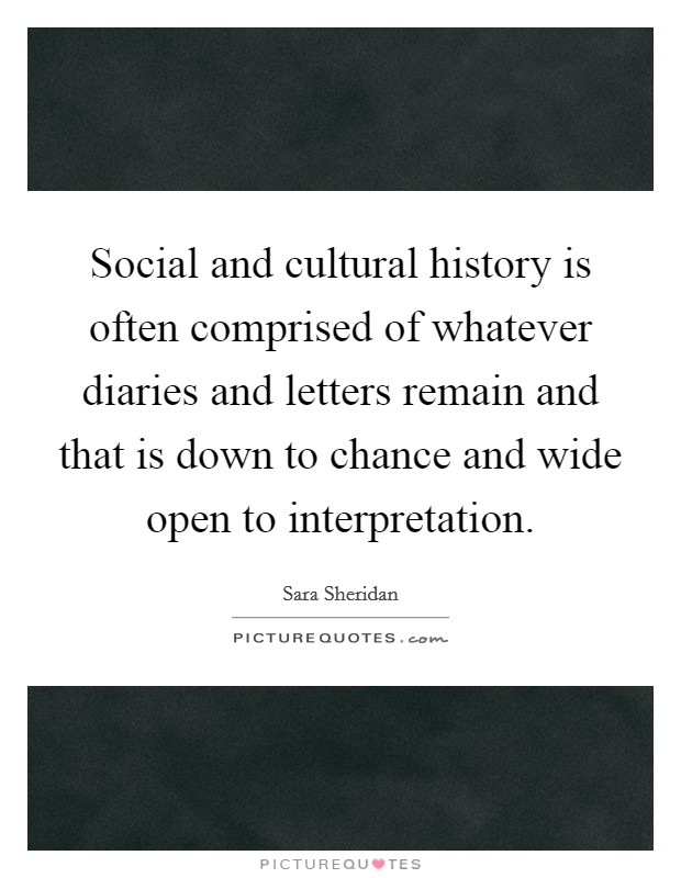 Social and cultural history is often comprised of whatever diaries and letters remain and that is down to chance and wide open to interpretation Picture Quote #1