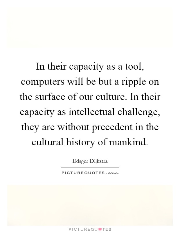 In their capacity as a tool, computers will be but a ripple on the surface of our culture. In their capacity as intellectual challenge, they are without precedent in the cultural history of mankind Picture Quote #1