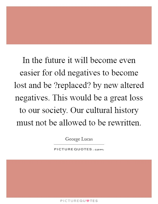 In the future it will become even easier for old negatives to become lost and be ?replaced? by new altered negatives. This would be a great loss to our society. Our cultural history must not be allowed to be rewritten Picture Quote #1