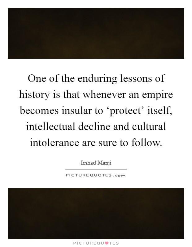 One of the enduring lessons of history is that whenever an empire becomes insular to 'protect' itself, intellectual decline and cultural intolerance are sure to follow Picture Quote #1