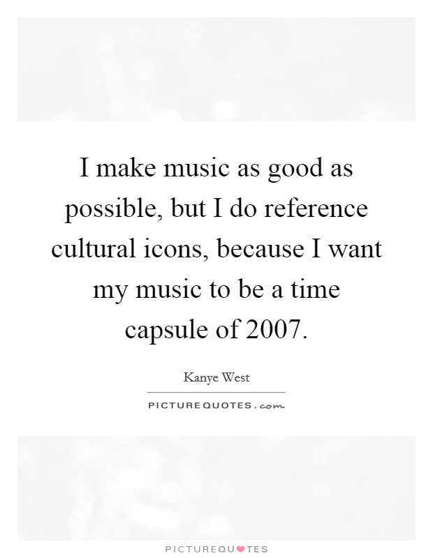 I make music as good as possible, but I do reference cultural icons, because I want my music to be a time capsule of 2007 Picture Quote #1
