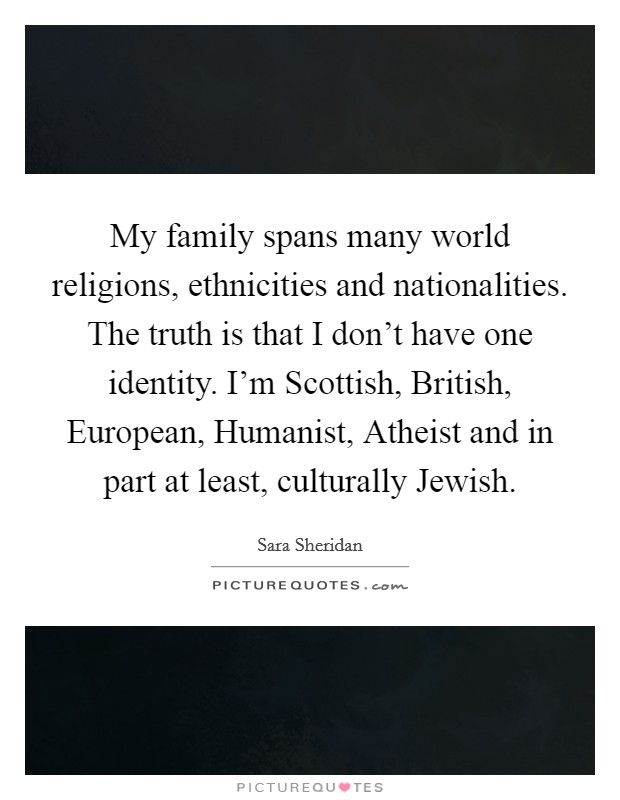 My family spans many world religions, ethnicities and nationalities. The truth is that I don't have one identity. I'm Scottish, British, European, Humanist, Atheist and in part at least, culturally Jewish Picture Quote #1