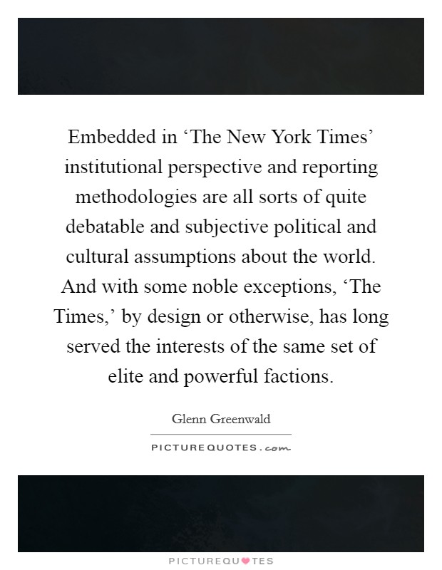 Embedded in 'The New York Times' institutional perspective and reporting methodologies are all sorts of quite debatable and subjective political and cultural assumptions about the world. And with some noble exceptions, 'The Times,' by design or otherwise, has long served the interests of the same set of elite and powerful factions Picture Quote #1