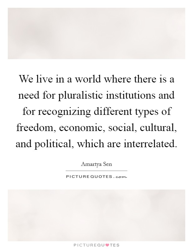 We live in a world where there is a need for pluralistic institutions and for recognizing different types of freedom, economic, social, cultural, and political, which are interrelated Picture Quote #1