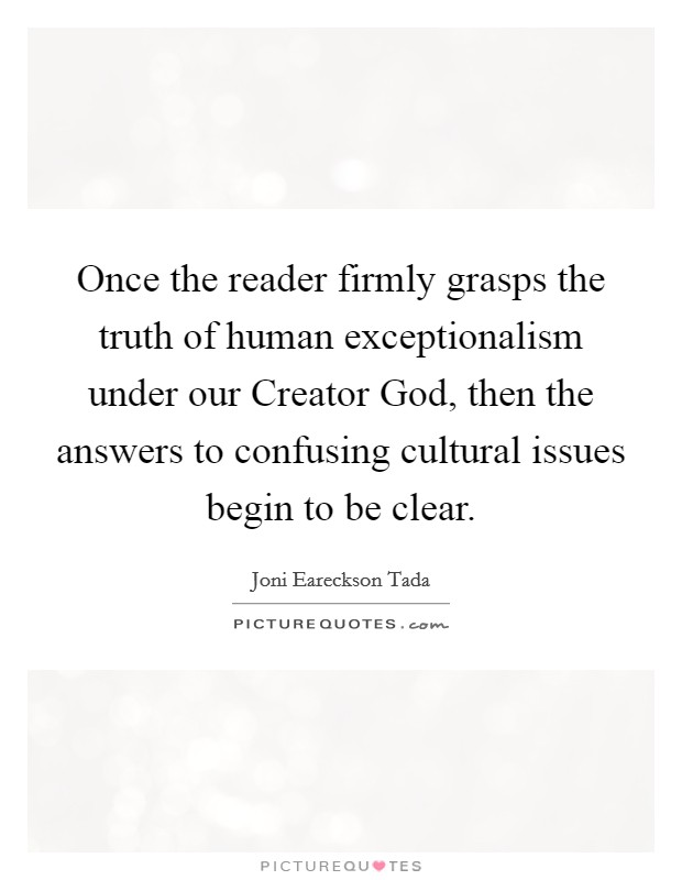 Once the reader firmly grasps the truth of human exceptionalism under our Creator God, then the answers to confusing cultural issues begin to be clear Picture Quote #1