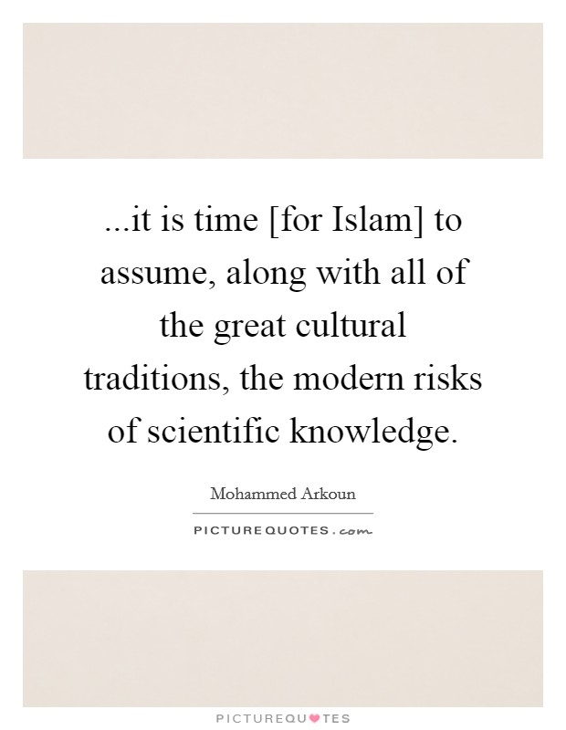 ...it is time [for Islam] to assume, along with all of the great cultural traditions, the modern risks of scientific knowledge Picture Quote #1